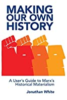 Making Our Own History: A User's Guide to Marx's Historical Materialism