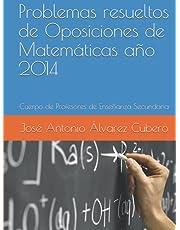 Problemas resueltos de Oposiciones de Matemáticas año 2014: Cuerpo de Profesores de Enseñanza Secundaria (Oposiciones de Matemáticas al Cuerpo de Profesores de Enseñanza Secundaria)