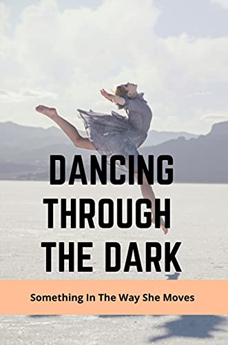 Dancing Through The Dark: Something In The Way She Moves: Books For Theatre Lovers (English Edition)