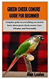 GREEN CHEEK CONURE GUIDE FOR BEGINNER: Complete guide on everything you need to know about green cheek conure: Care, Lifespan, and Personality