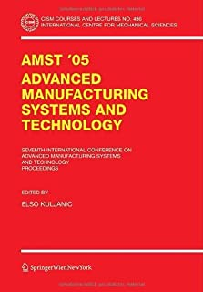 AMST'05 Advanced Manufacturing Systems and Technology: Proceedings of the Seventh International Conference (CISM International Centre for Mechanical Sciences Book 486)