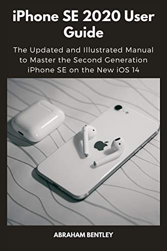 iPhone SE 2020 User Guide: The Updated and Illustrated Manual to Master the Second Generation iPhone SE on the New iOS 14