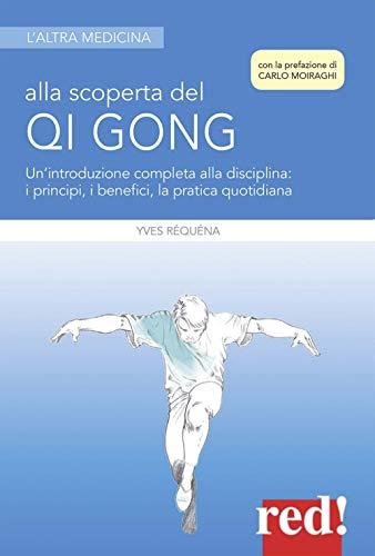 Alla scoperta del Qi Gong. Un'introduzione completa alla disciplina: i principi, i benefici, la pratica quotidiana