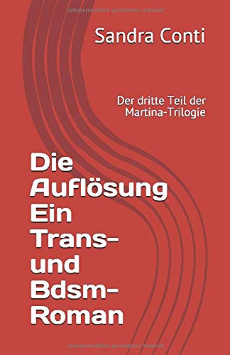Die Auflösung Ein Trans- und Bdsm-Roman: Der dritte Teil der Martina-Trilogie (Die Martina-Trilogie, Band 3)