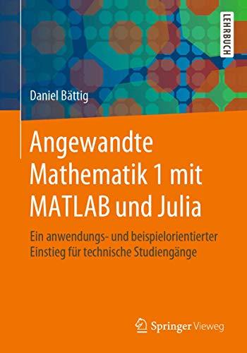 Angewandte Mathematik 1 mit MATLAB und Julia: Ein anwendungs- und beispielorientierter Einstieg für technische Studiengänge