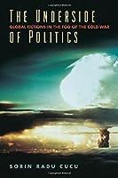 The Underside of Politics: Global Fictions in the Fog of the Cold War by Sorin Radu Cucu(2013-06-21)