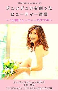 [上野潤子]のジュンジュンを創ったビューティー習慣: 5分間ビューティーのすすめ 奇跡の70歳JUNJUNシリーズ