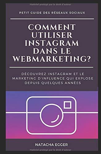 Petit Guide des Réseaux Sociaux - COMMENT UTILISER INSTAGRAM DANS LE WEBMARKETING?: Découvrez Instagram et le marketing d'influence qui explose depuis quelques années
