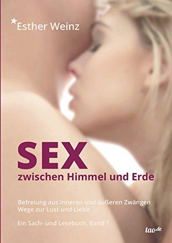 Sex zwischen Himmel und Erde: Befreiung aus inneren und äußeren Zwängen - Wege zur Lust und Liebe, Band 1