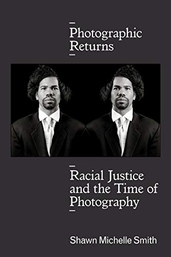 Photographic Returns: Racial Justice and the Time of Photography by Shawn Michelle Smith