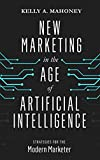 New Marketing in the Age of Artificial Intelligence: Strategies For The Modern Marketer