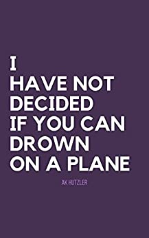 I Have Not Decided If You Can Drown On A Plane by [ak hutzler]