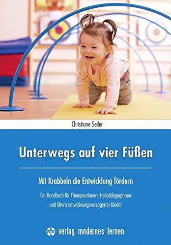 Unterwegs auf vier Füßen: Mit Krabbeln die Entwicklung fördern - Ein Handbuch für TherapeutInnen, HeilpädagogInnen und Eltern entwicklungsverzögerter Kinder