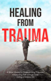 Healing From Trauma: A Short Guide To Overcoming Trauma Improving Self Image and Living A Happy Life