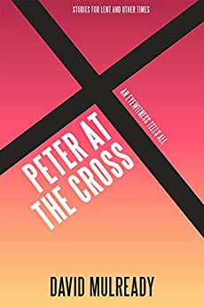 Peter at the Cross: An Eyewitness Tells All (Lenten Studies) by [David Mulready]