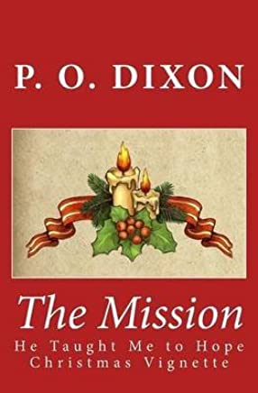 [(The Mission : He Taught Me to Hope Christmas Vignette (the Illustrated Edition))] [By (author) P O Dixon] published on (December, 2013)