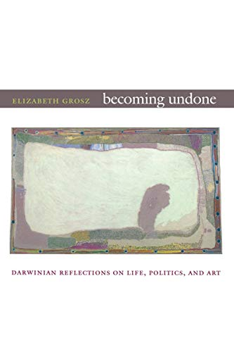 Compare Textbook Prices for Becoming Undone: Darwinian Reflections on Life, Politics, and Art n Edition ISBN 9780822350712 by Grosz, Elizabeth
