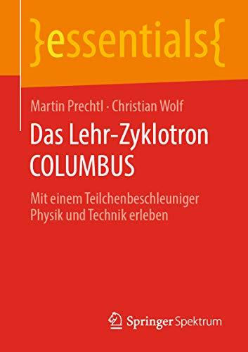 Das Lehr-Zyklotron COLUMBUS: Mit einem Teilchenbeschleuniger Physik und Technik erleben (essentials)