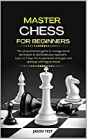 Master Chess for Beginners: The comprehensive guide to manage secret techniques to dominate your opponent. Learn in 7 days the fundamental strategies and openings with logical moves