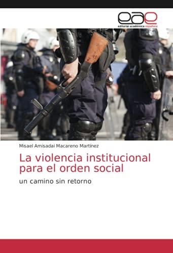 La violencia institucional para el orden social: un camino sin retorno