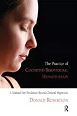The Practice of Cognitive-Behavioural Hypnotherapy: A Manual for Evidence-Based Clinical Hypnosis Kindle Edition