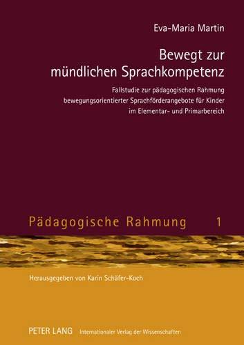 Bewegt zur mündlichen Sprachkompetenz: Fallstudie zur pädagogischen Rahmung bewegungsorientierter Sprachförderangebote für Kinder im Elementar- und Primarbereich (Pädagogische Rahmung, Band 1)