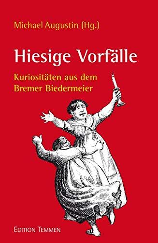 Hiesige Vorfälle: Kuriositäten aus dem Bremer Biedermeier