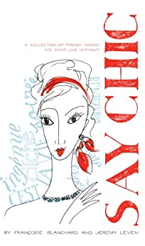 Say Chic: A Collection of French Words We Can't Live Without by [Francoise Blanchard, Jeremy Leven]