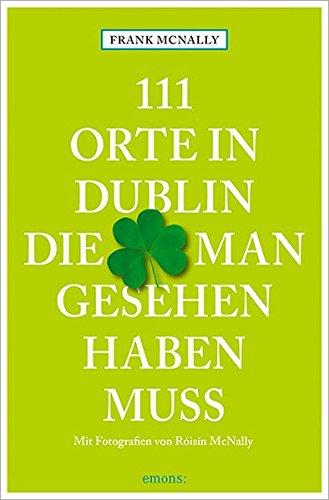 111 Orte in Dublin, die man gesehen haben muss: Reiseführer