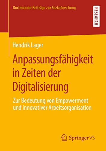 Anpassungsfähigkeit in Zeiten der Digitalisierung: Zur Bedeutung von Empowerment und innovativer Arbeitsorganisation (Dortmunder Beiträge zur Sozialforschung)