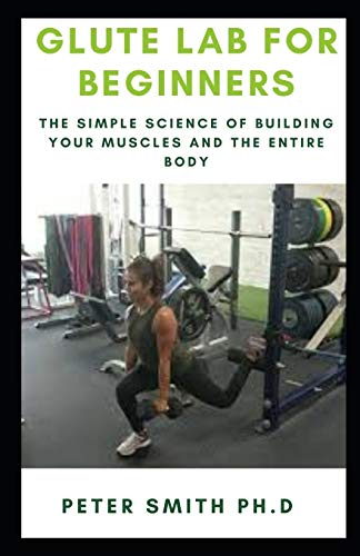 GLUTE LAB FOR BEGINNERS: The Simple Science of Building your muscles and the entire body