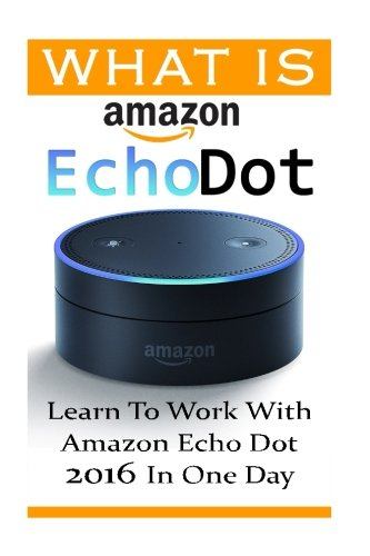 What is Amazon Echo Dot: Learn To Work With Amazon Echo Dot 2016 In One Day: (2nd Generation) (Amazon Echo, Dot, Echo Dot, Amazon Echo User Manual, Echo Dot ebook, Amazon Dot)