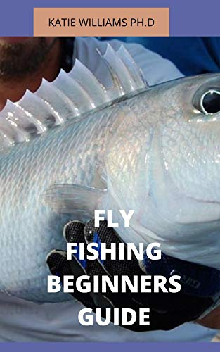 FLY FISHING BEGINNERS GUIDE : PREFECT BEGINNERS GUIDE AND HOW TO TRAIN YOURSELF AND KIDS FISHING