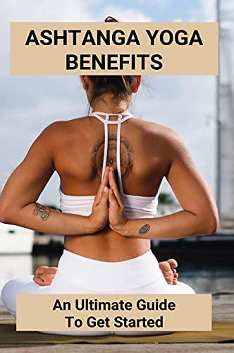 Ashtanga Yoga Benefits: An Ultimate Guide To Get Started: What Are The Benefits Of Ashtanga Yoga (English Edition)
