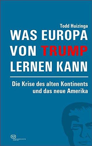 Was Europa von Trump lernen kann: Die Krise des alten Kontinents und das neue Amerika