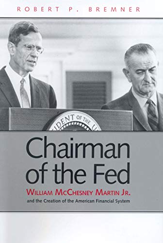 Chairman of the Fed: William McChesney Martin Jr. and the Creation of the Modern American Financial System