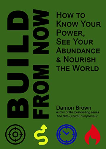Build From Now: How to Know Your Power, See Your Abundance & Nourish the World