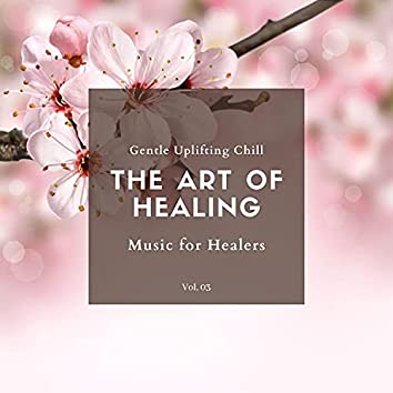 The Art Of Healing - Gentle Uplifting Chill Music For Healers, Vol. 03