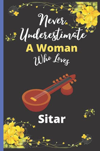 Never Underestimate A Woman Who Loves Sitar: Best Sitar Notebook For Woman, Music Lover Mom ,Sister,Daughter Sitar Notebook Journal Gift For Birthday ... To Take Daily Notes, Ideas Your Feel,.Vol-4