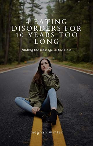 4 Eating Disorders for 10 Years Too Long: finding the message in the mess (English Edition)