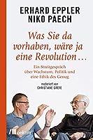 Was Sie da vorhaben, waere ja eine Revolution ...: Ein Streitgespraech ueber Wachstum, Politik und eine Ethik des Genug