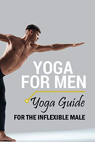 Yoga For Men: Yoga Guide for the Inflexible Male: Yoga For Beginners