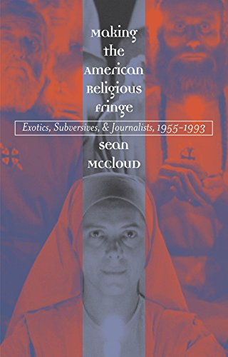 Making the American Religious Fringe: Exotics, Subversives, and Journalists, 1955-1993 (English Edition)