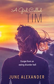 A Girl Called Tim: Escape from an Eating Disorder Hell by [June Alexander]