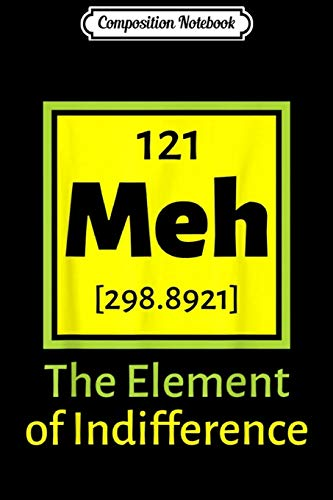 Composition Notebook: Meh the Element of Indifference Funny Gift Chemis Journal/Notebook Blank Lined Ruled 6x9 100 Pages