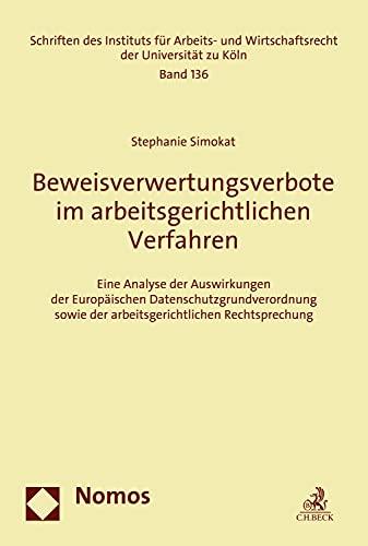 Beweisverwertungsverbote im arbeitsgerichtlichen Verfahren: Eine Analyse der Auswirkungen der Europäischen Datenschutzgrundverordnung sowie der arbeitsgerichtlichen ... der Universität zu Köln 136)
