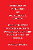 """SUMMARY OF INFLUENCE BY DR. ROBERT B. CIALDINI.: THE INFLUENCE BUSINESS SECRETS / PSYCHOLOGY OF WHY YOU SAY """"YES"""" TO PEOPLE."""