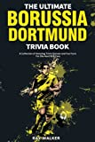 The Ultimate Borussia Dortmund Trivia Book: A Collection of Amazing Trivia Quizzes and Fun Facts for Die-Hard Borussia BVB Fans!