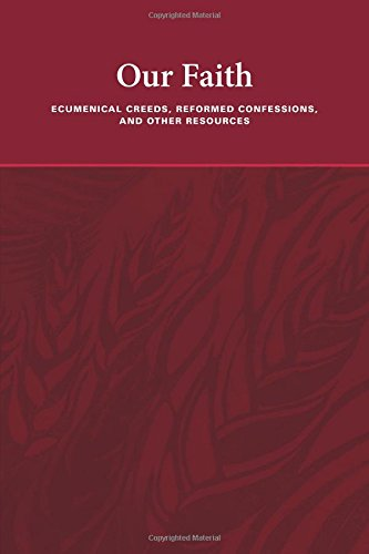 Our Faith: Ecumenical Creeds, Reformed Confessions, and Other Resources