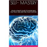 SELF- MASTERY: YOUR ULTIMATE GUIDE TO KNOW WHO YOU TRULY ARE AND FIND YOUR PURPOSE (English Edition)
